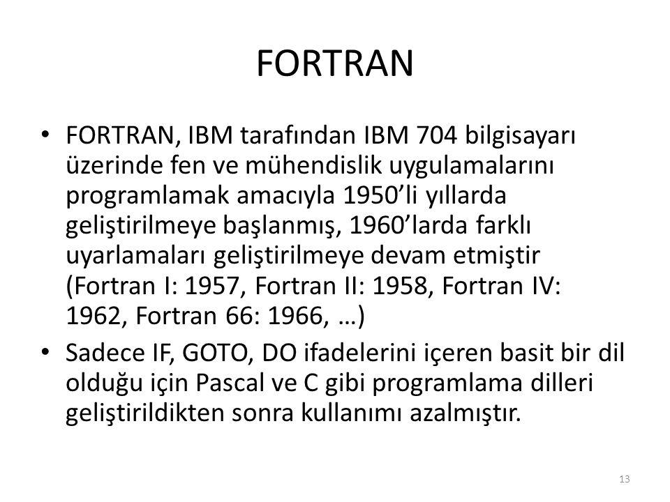 FORTRAN FORTRAN, IBM tarafından IBM 704 bilgisayarı üzerinde fen ve mühendislik uygulamalarını programlamak amacıyla 1950'li yıllarda geliştirilmeye başlanmış, 1960'larda farklı uyarlamaları geliştirilmeye devam etmiştir (Fortran I: 1957, Fortran II: 1958, Fortran IV: 1962, Fortran 66: 1966, …) Sadece IF, GOTO, DO ifadelerini içeren basit bir dil olduğu için Pascal ve C gibi programlama dilleri geliştirildikten sonra kullanımı azalmıştır.