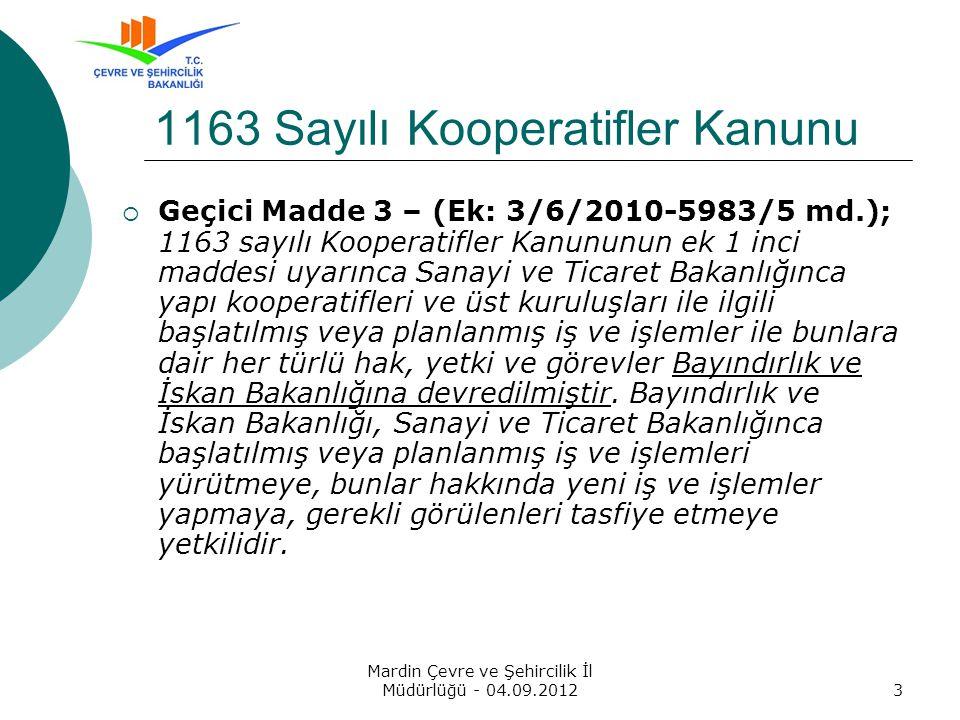 Mardin Çevre ve Şehircilik İl Müdürlüğü - 04.09.20123  Geçici Madde 3 – (Ek: 3/6/2010-5983/5 md.); 1163 sayılı Kooperatifler Kanununun ek 1 inci maddesi uyarınca Sanayi ve Ticaret Bakanlığınca yapı kooperatifleri ve üst kuruluşları ile ilgili başlatılmış veya planlanmış iş ve işlemler ile bunlara dair her türlü hak, yetki ve görevler Bayındırlık ve İskan Bakanlığına devredilmiştir.