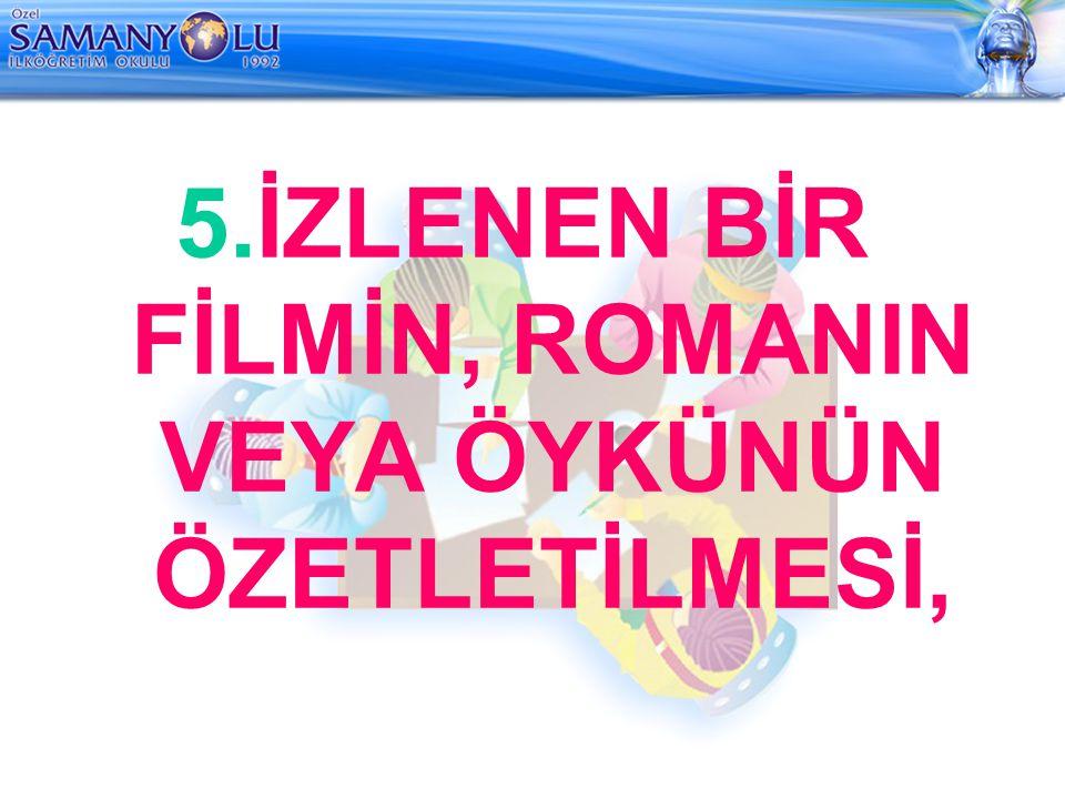 5.İZLENEN BİR FİLMİN, ROMANIN VEYA ÖYKÜNÜN ÖZETLETİLMESİ,