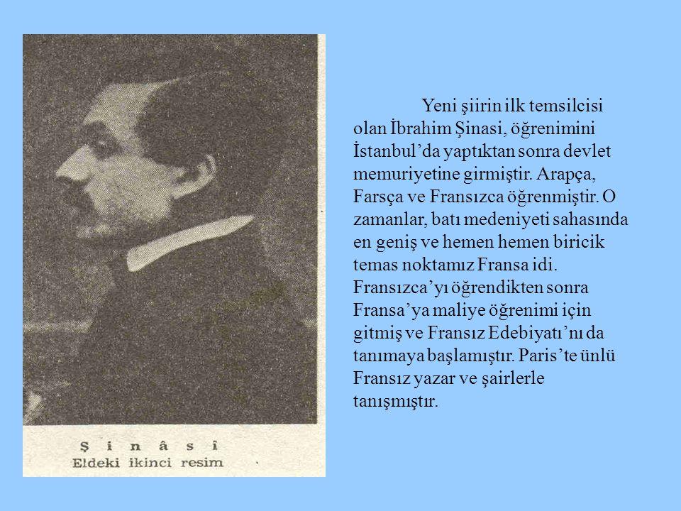 Yeni şiirin ilk temsilcisi olan İbrahim Şinasi, öğrenimini İstanbul'da yaptıktan sonra devlet memuriyetine girmiştir.