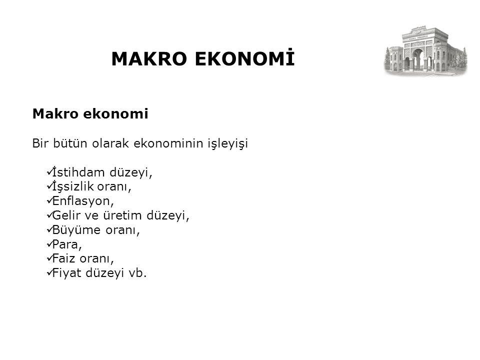 MAKRO EKONOMİ Makro ekonomi Bir bütün olarak ekonominin işleyişi İstihdam düzeyi, İşsizlik oranı, Enflasyon, Gelir ve üretim düzeyi, Büyüme oranı, Para, Faiz oranı, Fiyat düzeyi vb.