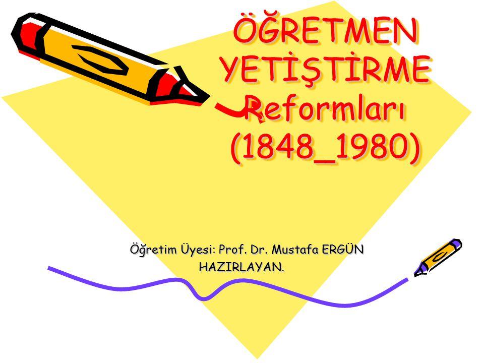 ÖĞRETMEN YETİŞTİRME Reformları (1848_1980) Öğretim Üyesi: Prof.