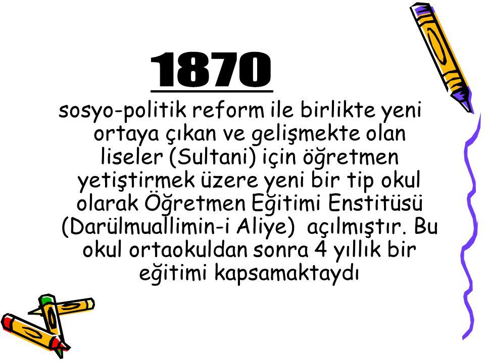 sosyo-politik reform ile birlikte yeni ortaya çıkan ve gelişmekte olan liseler (Sultani) için öğretmen yetiştirmek üzere yeni bir tip okul olarak Öğretmen Eğitimi Enstitüsü (Darülmuallimin-i Aliye) açılmıştır.