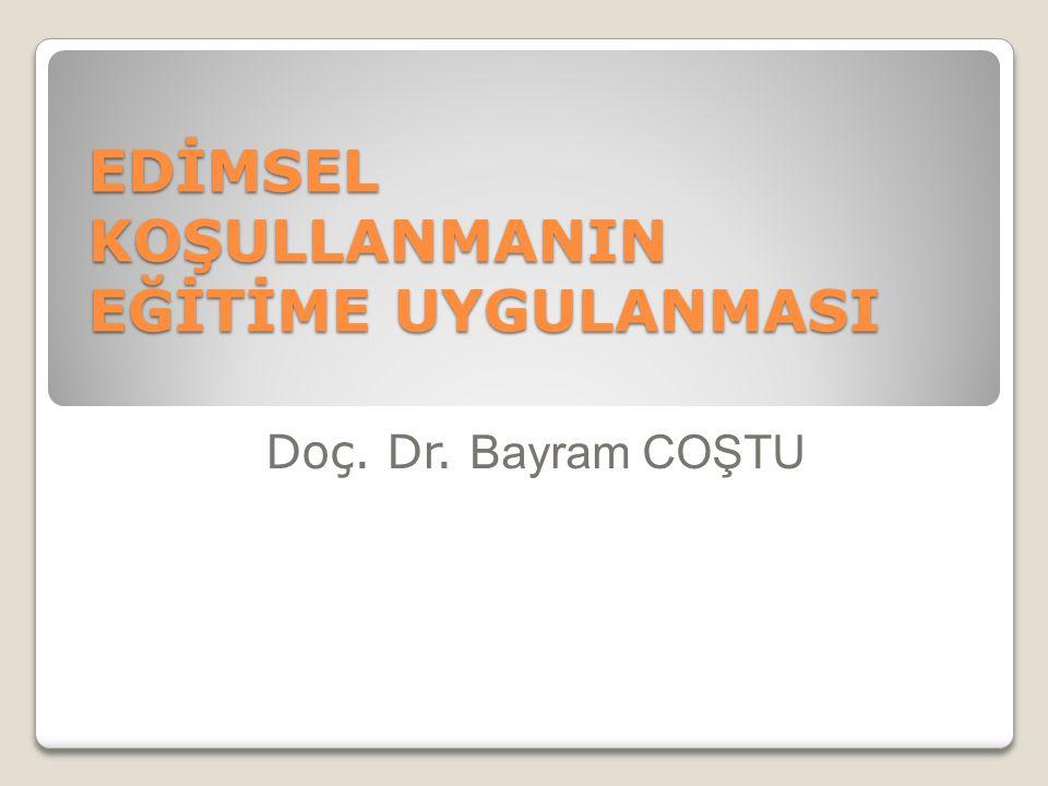 EDİMSEL KOŞULLANMANIN EĞİTİME UYGULANMASI Doç. Dr. Bayram COŞTU