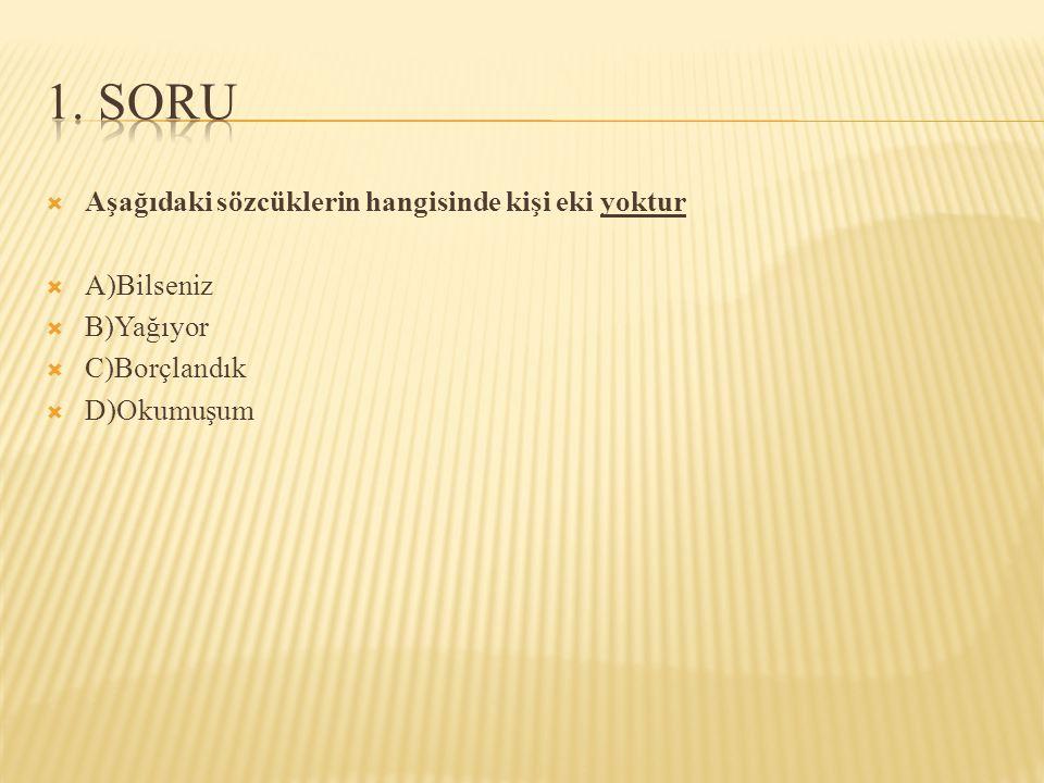  Aşağıdaki sözcüklerin hangisinde kişi eki yoktur  A)Bilseniz  B)Yağıyor  C)Borçlandık  D)Okumuşum
