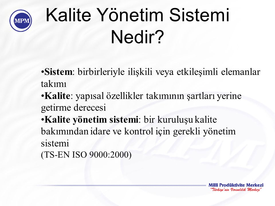 Kalite Yönetim Sistemi Nedir? Sistem: birbirleriyle ilişkili veya etkileşimli elemanlar takımı Kalite: yapısal özellikler takımının şartları yerine ge