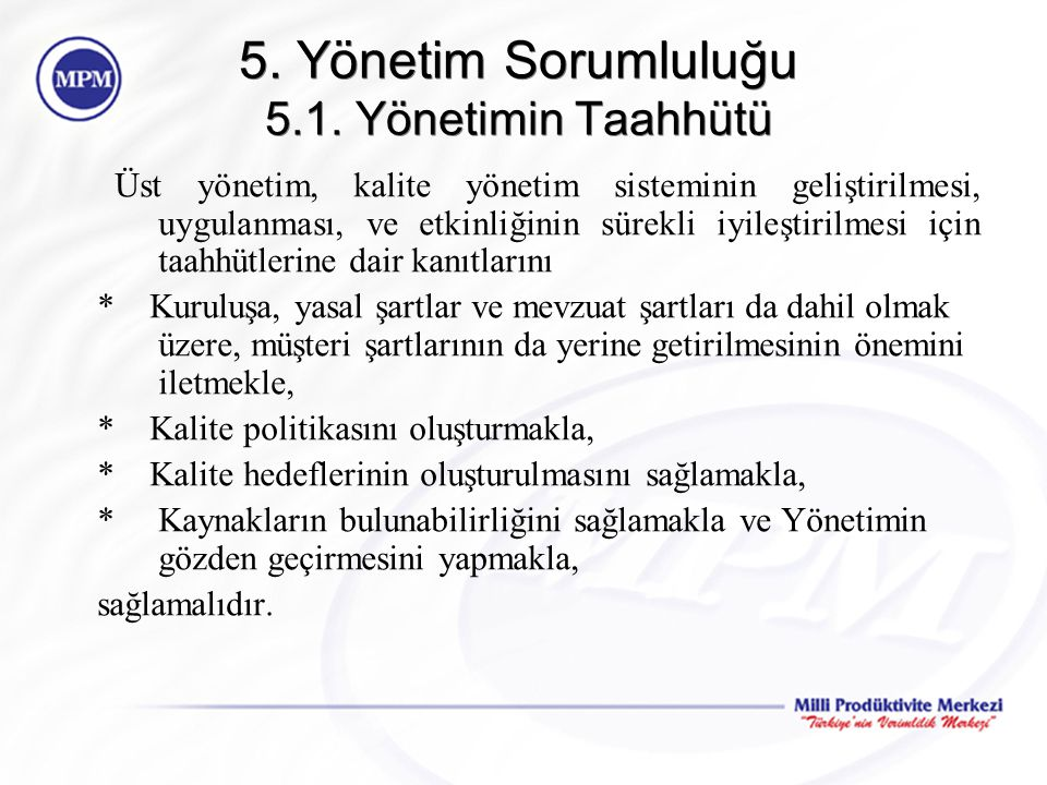 5. Yönetim Sorumluluğu 5.1. Yönetimin Taahhütü Üst yönetim, kalite yönetim sisteminin geliştirilmesi, uygulanması, ve etkinliğinin sürekli iyileştiril