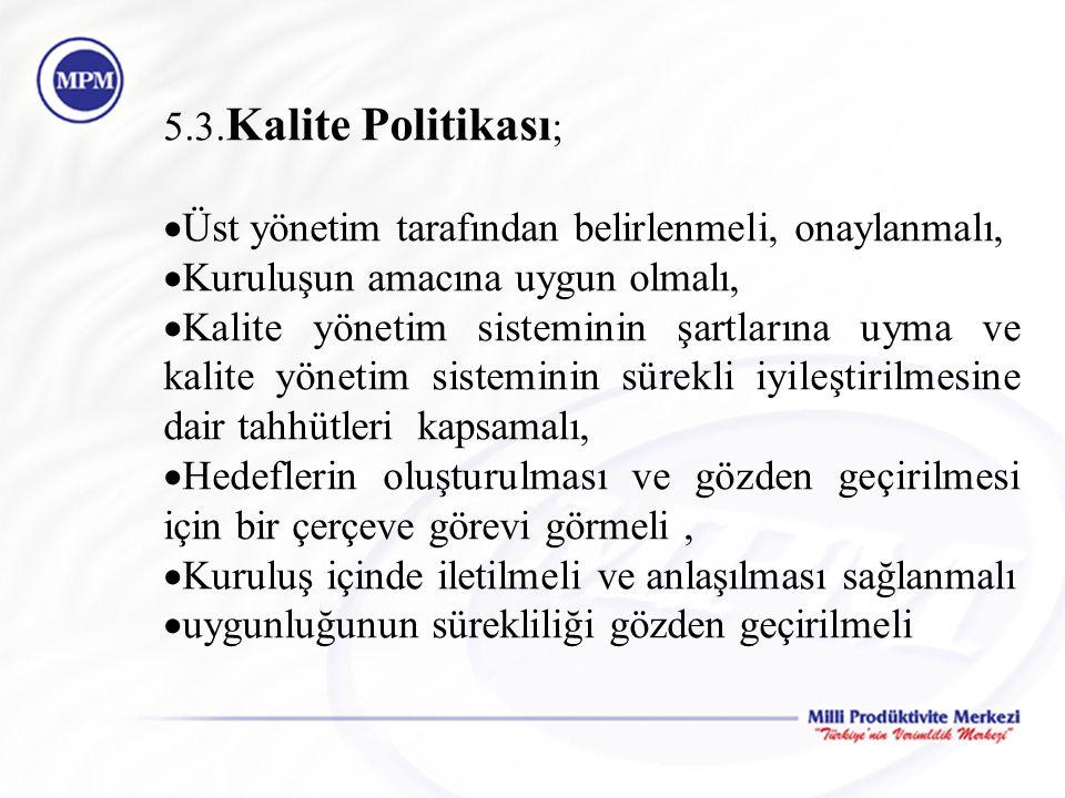 5.3. Kalite Politikası ;  Üst yönetim tarafından belirlenmeli, onaylanmalı,  Kuruluşun amacına uygun olmalı,  Kalite yönetim sisteminin şartlarına