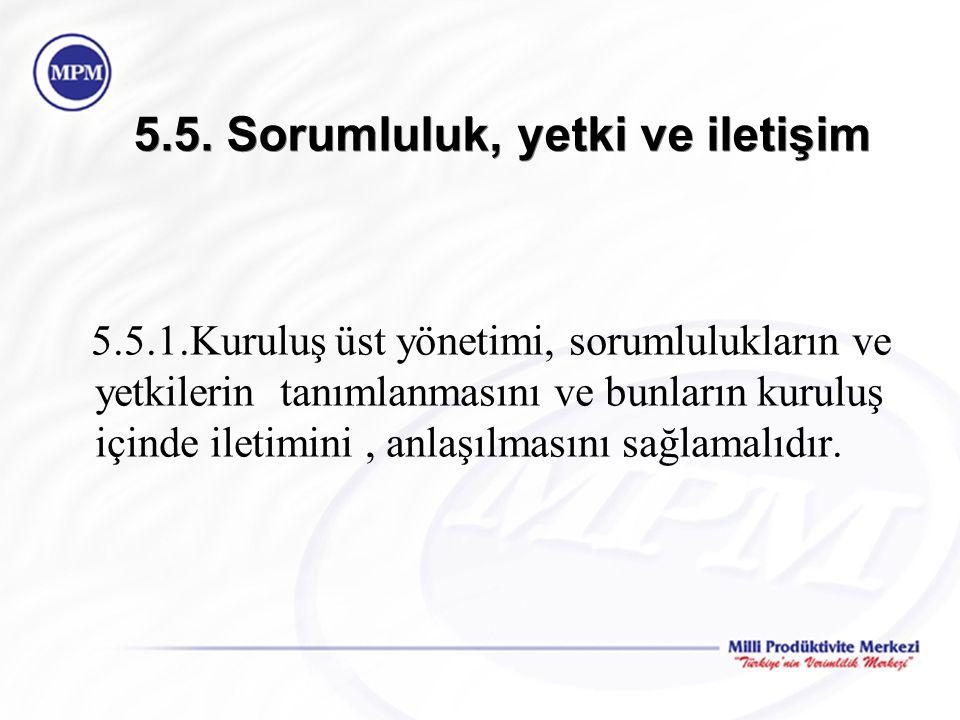 5.5. Sorumluluk, yetki ve iletişim 5.5.1.Kuruluş üst yönetimi, sorumlulukların ve yetkilerin tanımlanmasını ve bunların kuruluş içinde iletimini, anla
