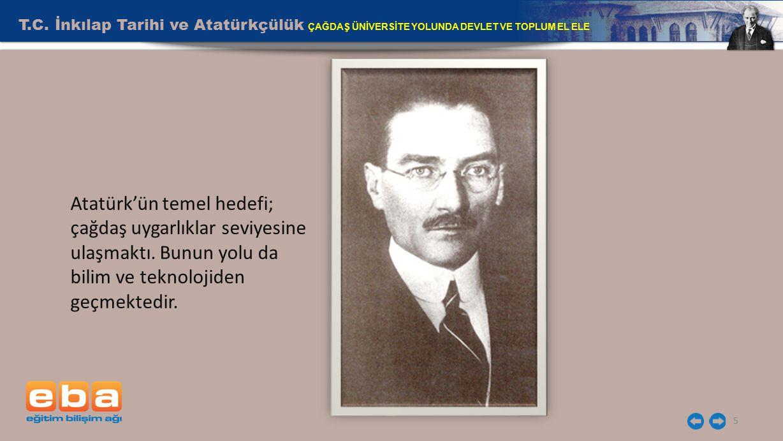 T.C. İnkılap Tarihi ve Atatürkçülük ÇAĞDAŞ ÜNİVERSİTE YOLUNDA DEVLET VE TOPLUM EL ELE 5 Atatürk'ün temel hedefi; çağdaş uygarlıklar seviyesine ulaşmak