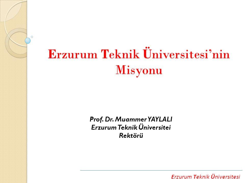 Erzurum Teknik Üniversitesi Erzurum Teknik Üniversitesi'nin Misyonu Prof. Dr. Muammer YAYLALI Erzurum Teknik Üniversitei Rektörü