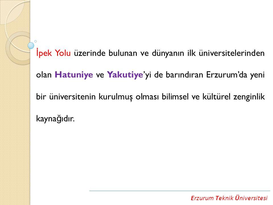 Erzurum Teknik Üniversitesi İ pek Yolu üzerinde bulunan ve dünyanın ilk üniversitelerinden olan Hatuniye ve Yakutiye'yi de barındıran Erzurum'da yeni bir üniversitenin kurulmuş olması bilimsel ve kültürel zenginlik kayna ğ ıdır.