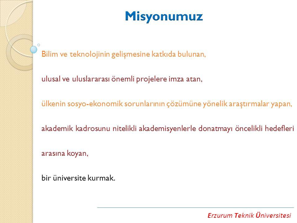 Erzurum Teknik Üniversitesi Bilim ve teknolojinin gelişmesine katkıda bulunan, ulusal ve uluslararası önemli projelere imza atan, ülkenin sosyo-ekonomik sorunlarının çözümüne yönelik araştırmalar yapan, akademik kadrosunu nitelikli akademisyenlerle donatmayı öncelikli hedefleri arasına koyan, bir üniversite kurmak.