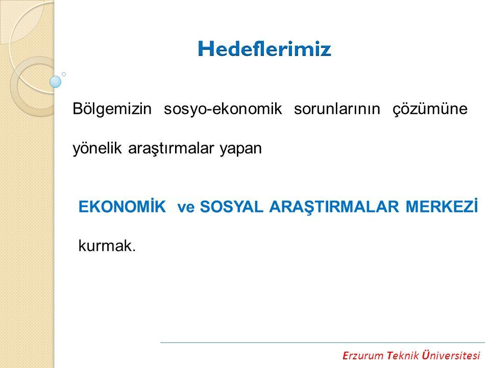 Erzurum Teknik Üniversitesi Bölgemizin sosyo-ekonomik sorunlarının çözümüne yönelik araştırmalar yapan EKONOMİK ve SOSYAL ARAŞTIRMALAR MERKEZİ kurmak.