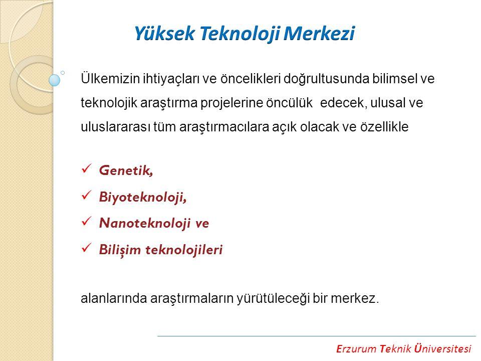 Erzurum Teknik Üniversitesi Ülkemizin ihtiyaçları ve öncelikleri doğrultusunda bilimsel ve teknolojik araştırma projelerine öncülük edecek, ulusal ve uluslararası tüm araştırmacılara açık olacak ve özellikle Genetik, Biyoteknoloji, Nanoteknoloji ve Bilişim teknolojileri alanlarında araştırmaların yürütüleceği bir merkez.