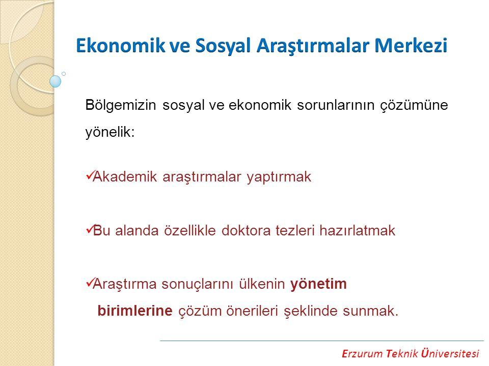 Erzurum Teknik Üniversitesi Bölgemizin sosyal ve ekonomik sorunlarının çözümüne yönelik: Akademik araştırmalar yaptırmak Bu alanda özellikle doktora tezleri hazırlatmak Araştırma sonuçlarını ülkenin yönetim birimlerine çözüm önerileri şeklinde sunmak.