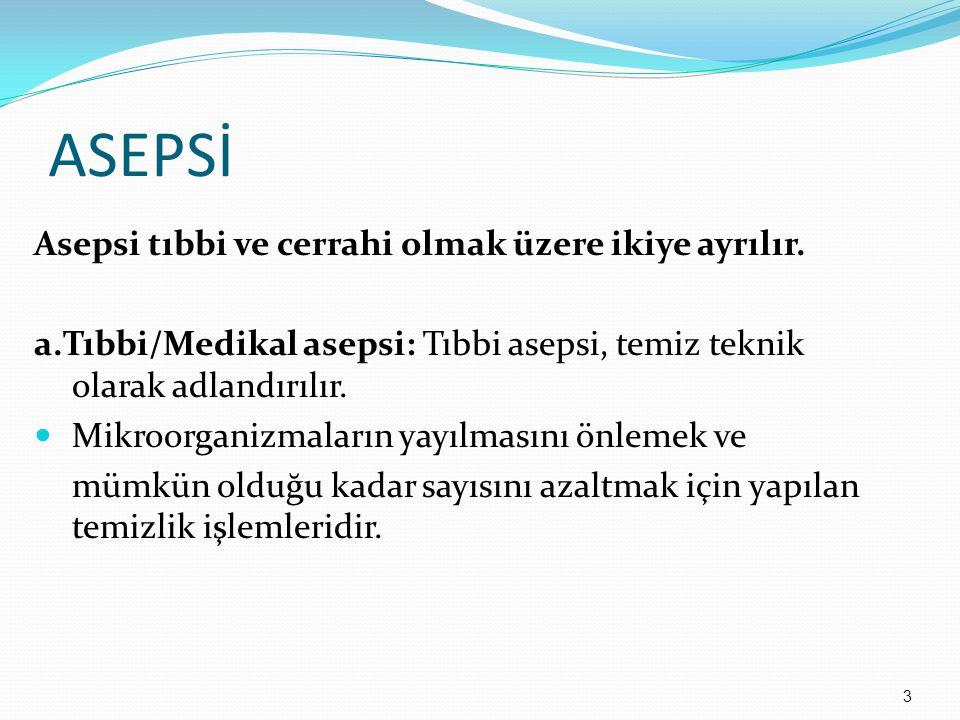 ASEPSİ Asepsi tıbbi ve cerrahi olmak üzere ikiye ayrılır. a.Tıbbi/Medikal asepsi: Tıbbi asepsi, temiz teknik olarak adlandırılır. Mikroorganizmaların