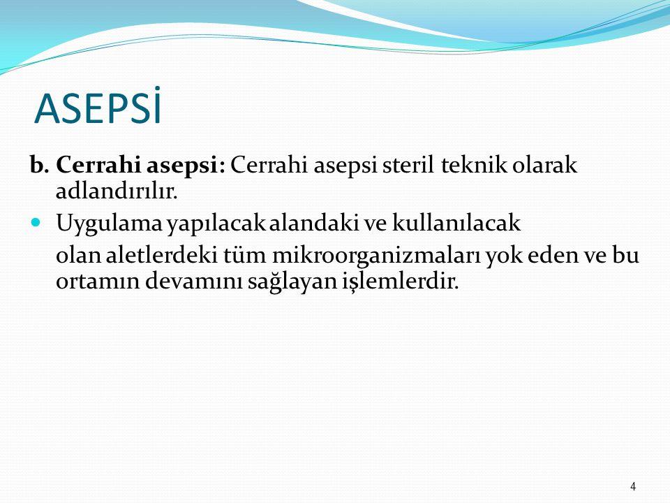 ASEPSİ Cerrahi asepsi ; Deri bütünlüğünün bozulduğu durumlarda, Steril vücut boşluklarına girildiğinde, Deri bütünlüğünün bozulmuş ve steril vücut boşluklarına girilmiş hastalara bakım verirken kullanılır.
