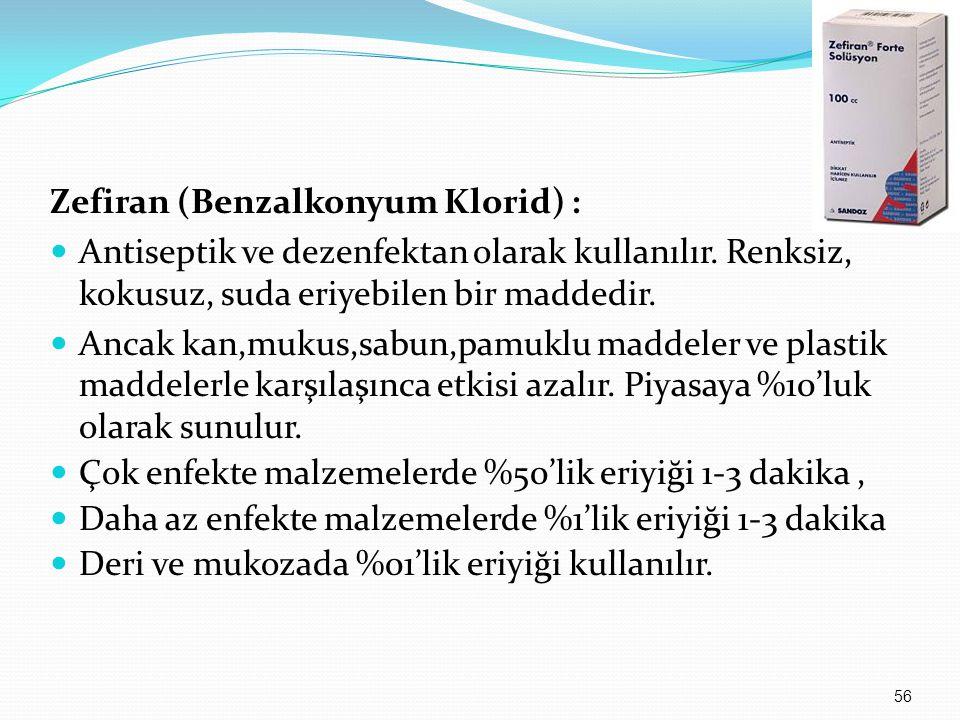 Zefiran (Benzalkonyum Klorid) : Antiseptik ve dezenfektan olarak kullanılır. Renksiz, kokusuz, suda eriyebilen bir maddedir. Ancak kan,mukus,sabun,pam
