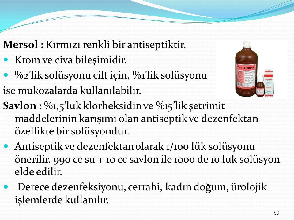 Mersol : Kırmızı renkli bir antiseptiktir. Krom ve civa bileşimidir. %2'lik solüsyonu cilt için, %1'lik solüsyonu ise mukozalarda kullanılabilir. Savl