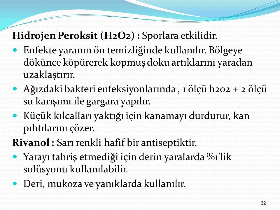 Hidrojen Peroksit (H2O2) : Sporlara etkilidir. Enfekte yaranın ön temizliğinde kullanılır. Bölgeye dökünce köpürerek kopmuş doku artıklarını yaradan u