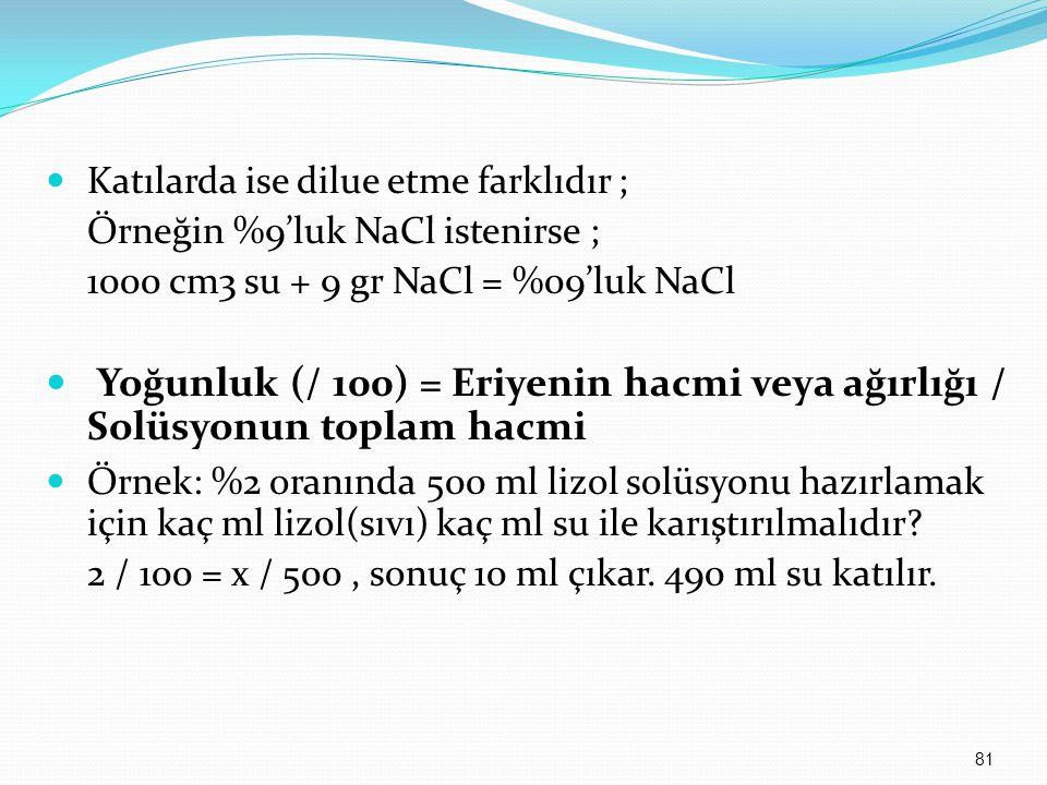 Katılarda ise dilue etme farklıdır ; Örneğin %9'luk NaCl istenirse ; 1000 cm3 su + 9 gr NaCl = %09'luk NaCl Yoğunluk (/ 100) = Eriyenin hacmi veya ağı