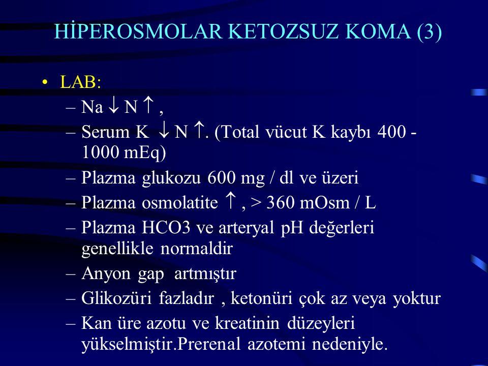 HİPEROSMOLAR KETOZSUZ KOMA (3) LAB: –Na  N , –Serum K  N . (Total vücut K kaybı 400 - 1000 mEq) –Plazma glukozu 600 mg / dl ve üzeri –Plazma osmol