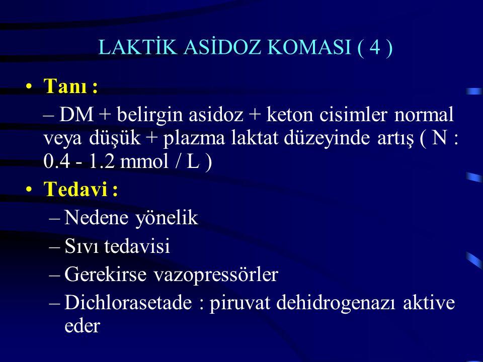 LAKTİK ASİDOZ KOMASI ( 4 ) Tanı : – DM + belirgin asidoz + keton cisimler normal veya düşük + plazma laktat düzeyinde artış ( N : 0.4 - 1.2 mmol / L ) Tedavi : –Nedene yönelik –Sıvı tedavisi –Gerekirse vazopressörler –Dichlorasetade : piruvat dehidrogenazı aktive eder