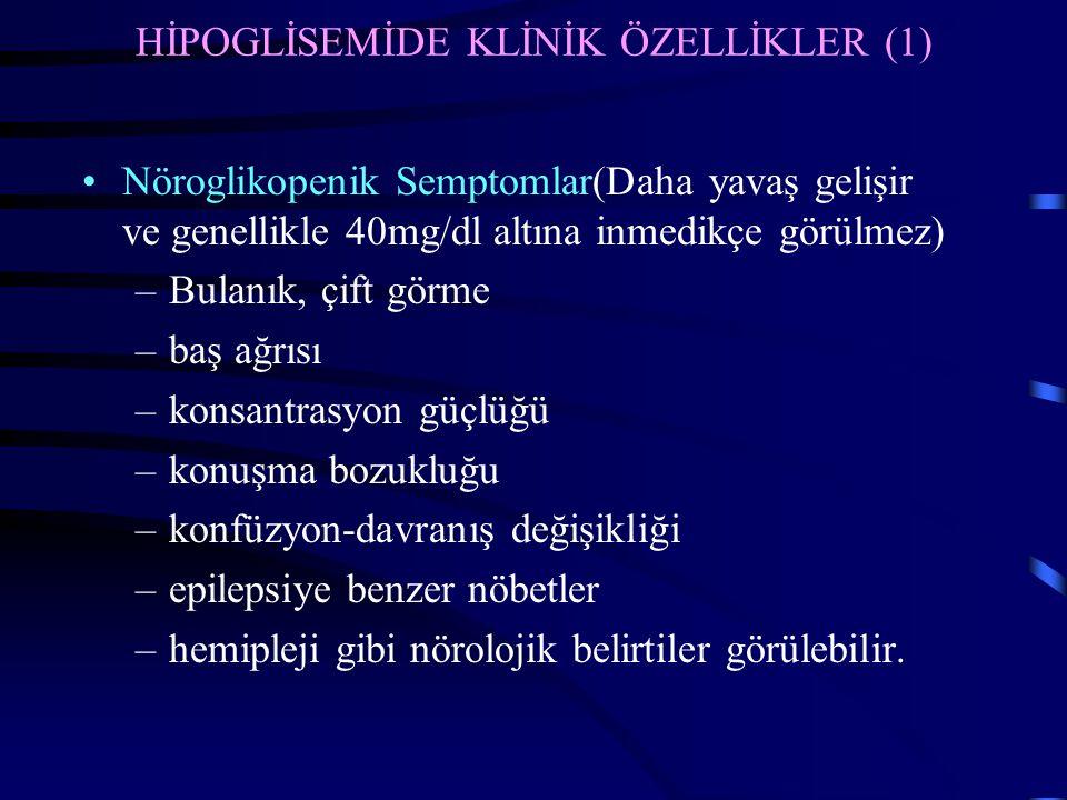 HİPOGLİSEMİDE KLİNİK ÖZELLİKLER (1) Nöroglikopenik Semptomlar(Daha yavaş gelişir ve genellikle 40mg/dl altına inmedikçe görülmez) –Bulanık, çift görme –baş ağrısı –konsantrasyon güçlüğü –konuşma bozukluğu –konfüzyon-davranış değişikliği –epilepsiye benzer nöbetler –hemipleji gibi nörolojik belirtiler görülebilir.