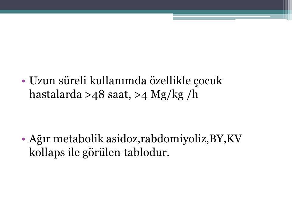 Uzun süreli kullanımda özellikle çocuk hastalarda >48 saat, >4 Mg/kg /h Ağır metabolik asidoz,rabdomiyoliz,BY,KV kollaps ile görülen tablodur.