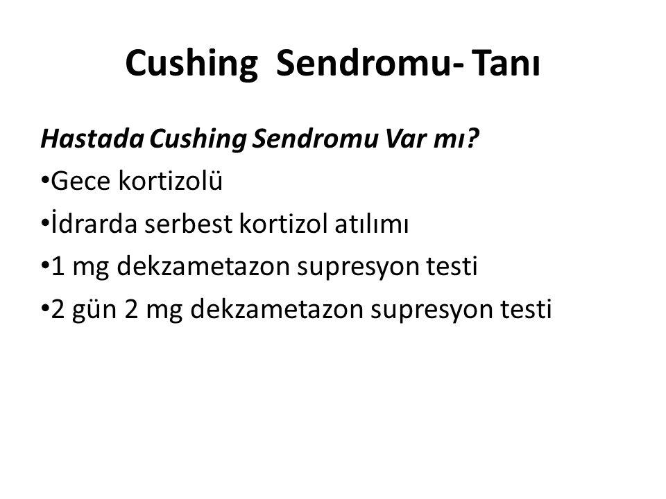 Cushing Sendromu- Tanı Hastada Cushing Sendromu Var mı? Gece kortizolü İdrarda serbest kortizol atılımı 1 mg dekzametazon supresyon testi 2 gün 2 mg d