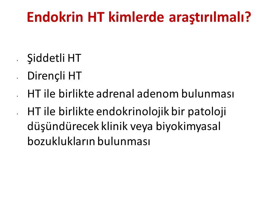 Endokrin HT kimlerde araştırılmalı? Şiddetli HT Dirençli HT HT ile birlikte adrenal adenom bulunması HT ile birlikte endokrinolojik bir patoloji düşün