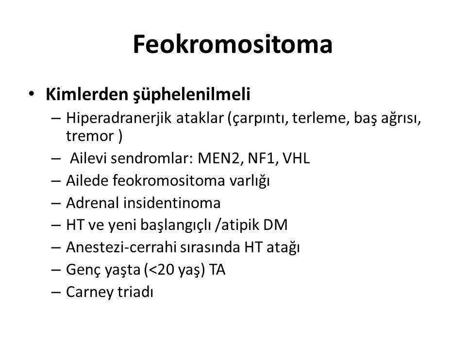 Feokromositoma Kimlerden şüphelenilmeli – Hiperadranerjik ataklar (çarpıntı, terleme, baş ağrısı, tremor ) – Ailevi sendromlar: MEN2, NF1, VHL – Ailed