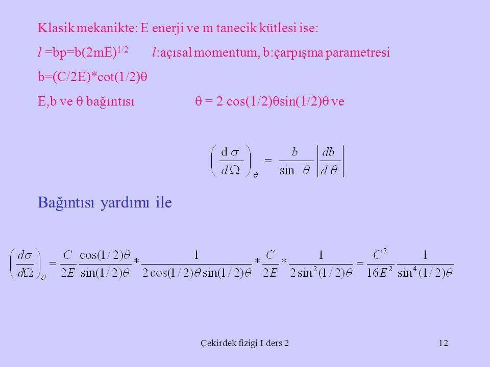Çekirdek fizigi I ders 212 Klasik mekanikte: E enerji ve m tanecik kütlesi ise: l =bp=b(2mE) 1/2 l:açısal momentum, b:çarpışma parametresi b=(C/2E)*cot(1/2)  E,b ve  bağıntısı  = 2 cos(1/2)  sin(1/2)  ve Bağıntısı yardımı ile