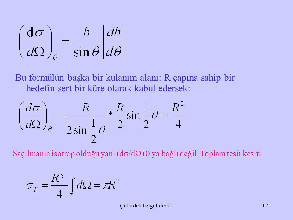 Çekirdek fizigi I ders 217 Bu formülün başka bir kulanım alanı: R çapına sahip bir hedefin sert bir küre olarak kabul edersek: Saçılmanın isotrop olduğu yani (d  /d  )  ya bağlı değil.