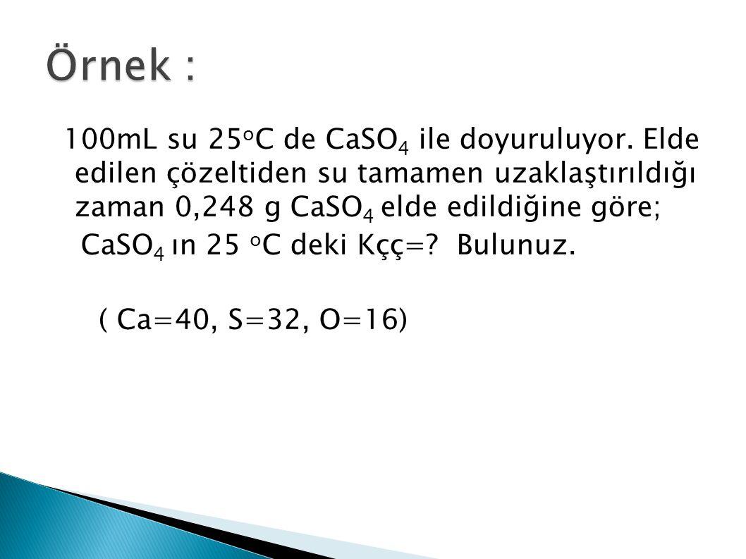 100mL su 25 o C de CaSO 4 ile doyuruluyor. Elde edilen çözeltiden su tamamen uzaklaştırıldığı zaman 0,248 g CaSO 4 elde edildiğine göre; CaSO 4 ın 25