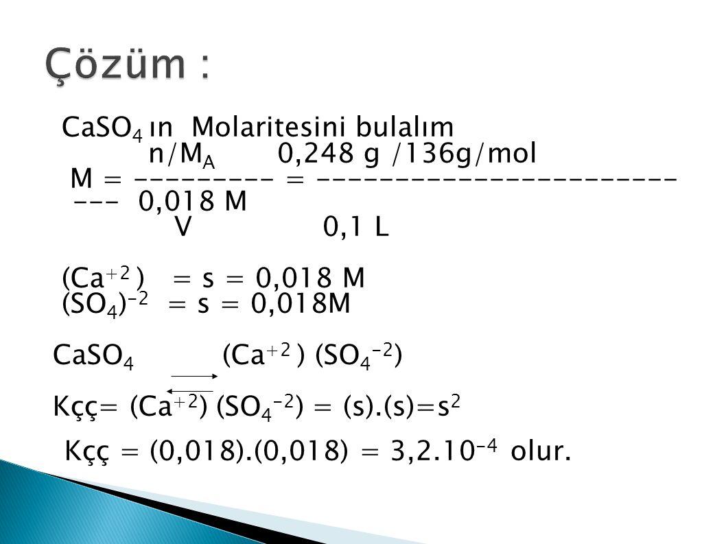 CaSO 4 ın Molaritesini bulalım n/M A 0,248 g /136g/mol M = --------- = ----------------------- --- 0,018 M V 0,1 L (Ca +2 ) = s = 0,018 M (SO 4 ) -2 = s = 0,018M CaSO 4 (Ca +2 ) (SO 4 -2 ) Kçç= (Ca +2 ) (SO 4 -2 ) = (s).(s)=s 2 Kçç = (0,018).(0,018) = 3,2.10 -4 olur.
