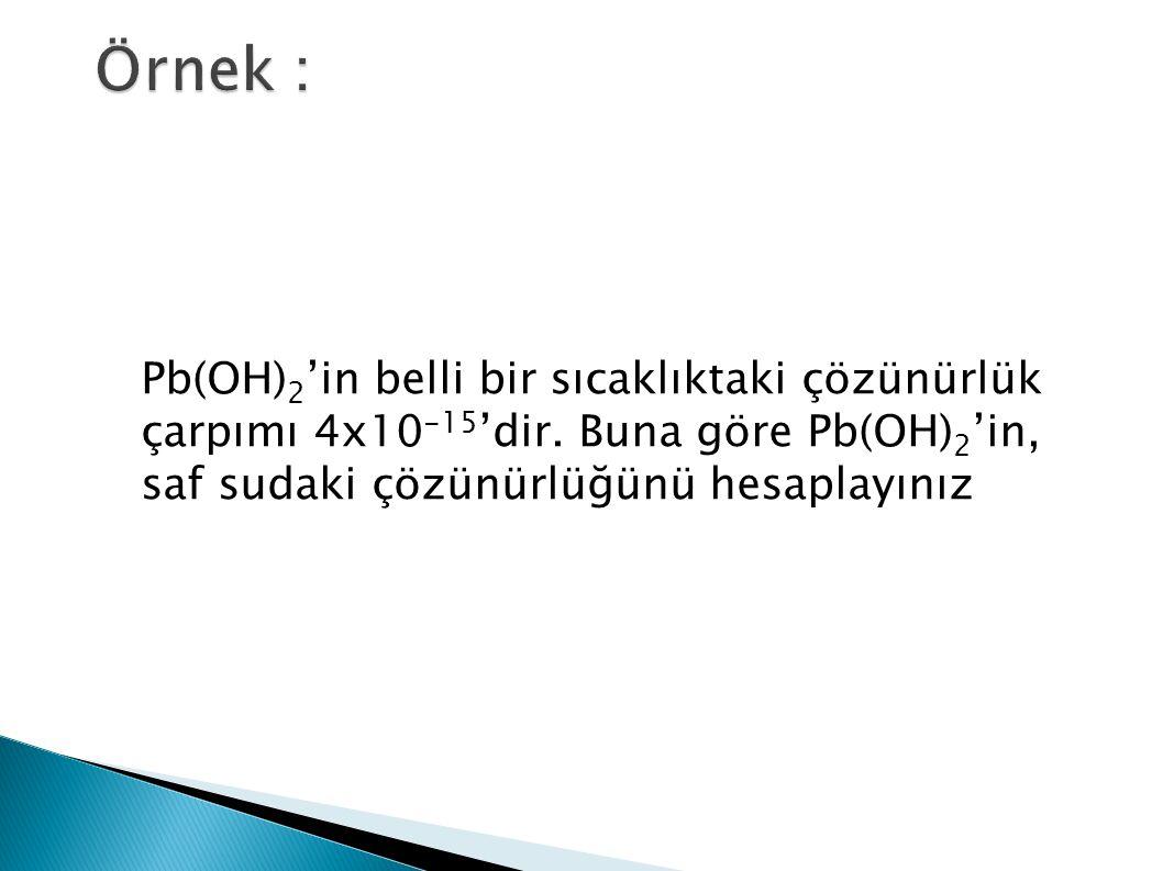 Pb(OH) 2 'in belli bir sıcaklıktaki çözünürlük çarpımı 4x10 -15 'dir. Buna göre Pb(OH) 2 'in, saf sudaki çözünürlüğünü hesaplayınız