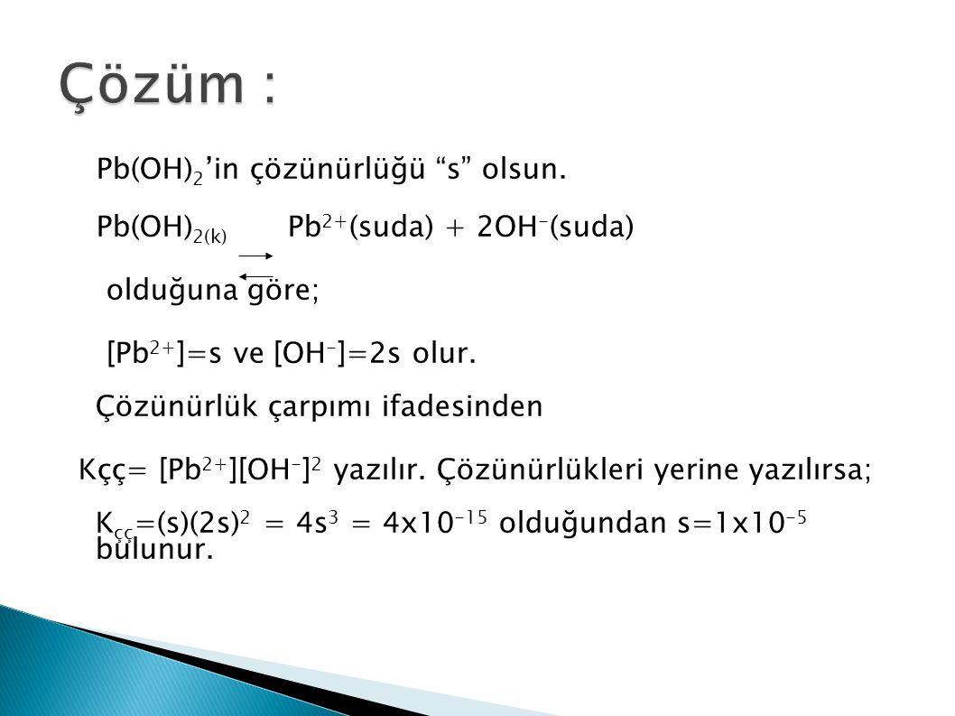 "Pb(OH) 2 'in çözünürlüğü ""s"" olsun. Pb(OH) 2(k) Pb 2+ (suda) + 2OH - (suda) olduğuna göre; [Pb 2+ ]=s ve [OH - ]=2s olur. Çözünürlük çarpımı ifadesind"