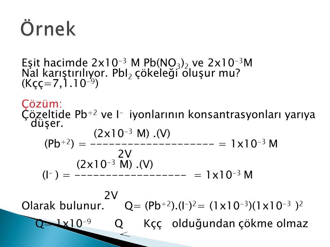 Eşit hacimde 2x10 -3 M Pb(NO 3 ) 2 ve 2x10 -3 M NaI karıştırılıyor. PbI 2 çökeleği oluşur mu? (Kçç=7,1.10 -9 ) Çözüm: Çözeltide Pb +2 ve I - iyonların