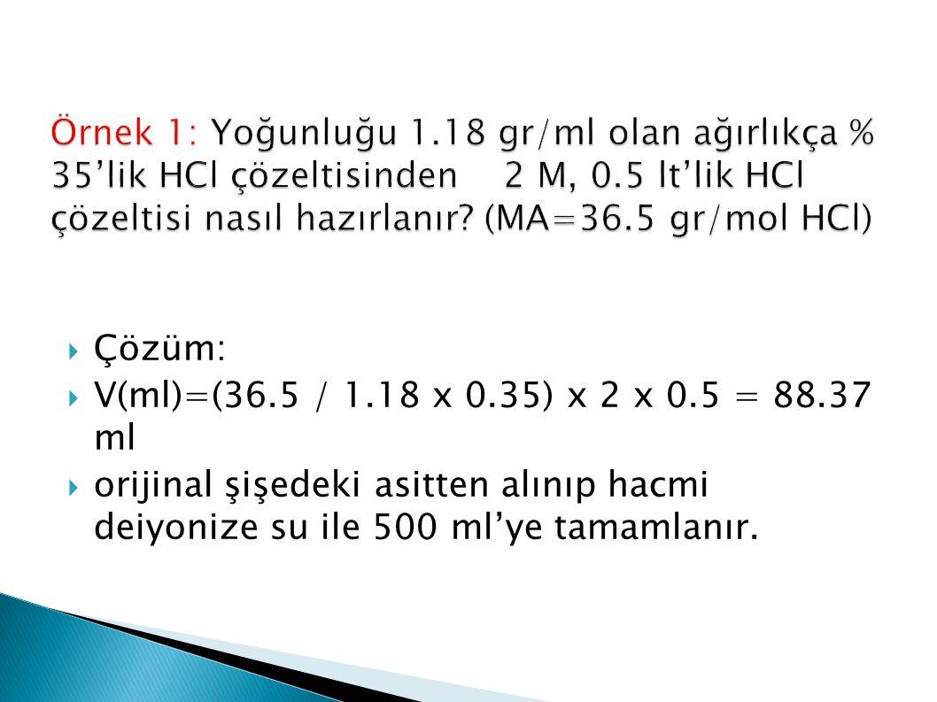  Çözüm:  V(ml)=(36.5 / 1.18 x 0.35) x 2 x 0.5 = 88.37 ml  orijinal şişedeki asitten alınıp hacmi deiyonize su ile 500 ml'ye tamamlanır.