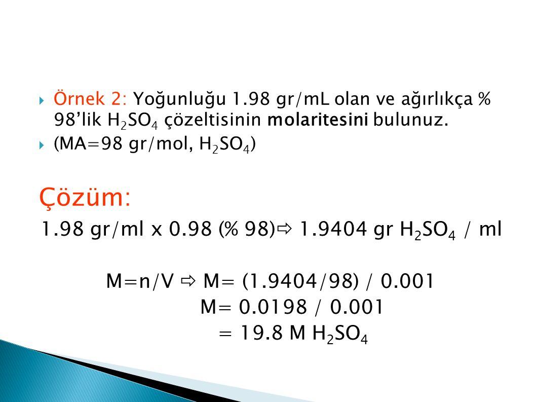 Örnek 2: Yoğunluğu 1.98 gr/mL olan ve ağırlıkça % 98'lik H 2 SO 4 çözeltisinin molaritesini bulunuz.  (MA=98 gr/mol, H 2 SO 4 ) Çözüm: 1.98 gr/ml x
