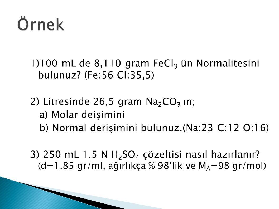 1)100 mL de 8,110 gram FeCl 3 ün Normalitesini bulunuz? (Fe:56 Cl:35,5) 2) Litresinde 26,5 gram Na 2 CO 3 ın; a) Molar deişimini b) Normal derişimini