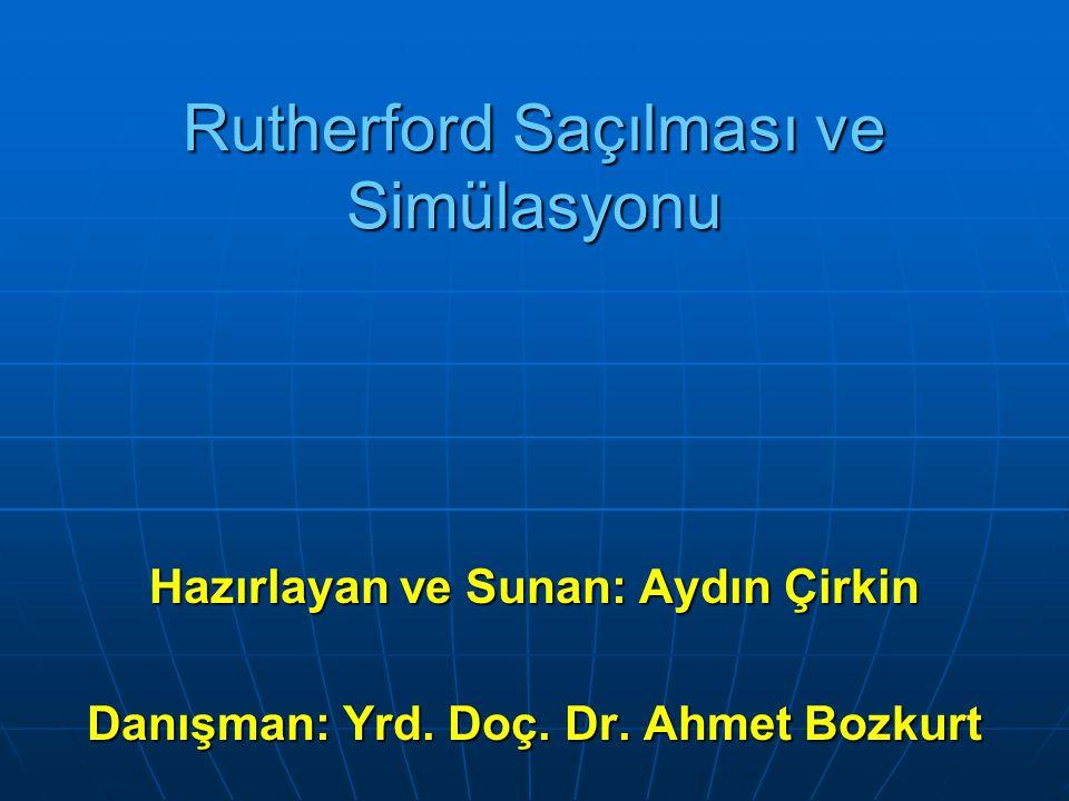 Rutherford Saçılması ve Simülasyonu Hazırlayan ve Sunan: Aydın Çirkin Danışman: Yrd. Doç. Dr. Ahmet Bozkurt