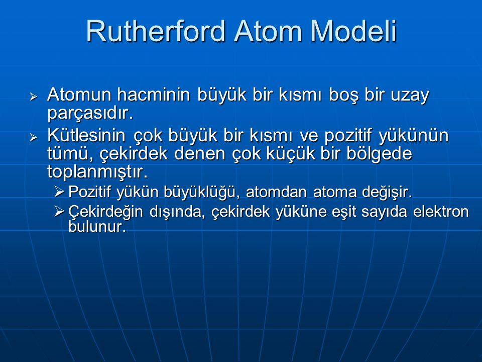 Rutherford Atom Modeli  Atomun hacminin büyük bir kısmı boş bir uzay parçasıdır.  Kütlesinin çok büyük bir kısmı ve pozitif yükünün tümü, çekirdek d