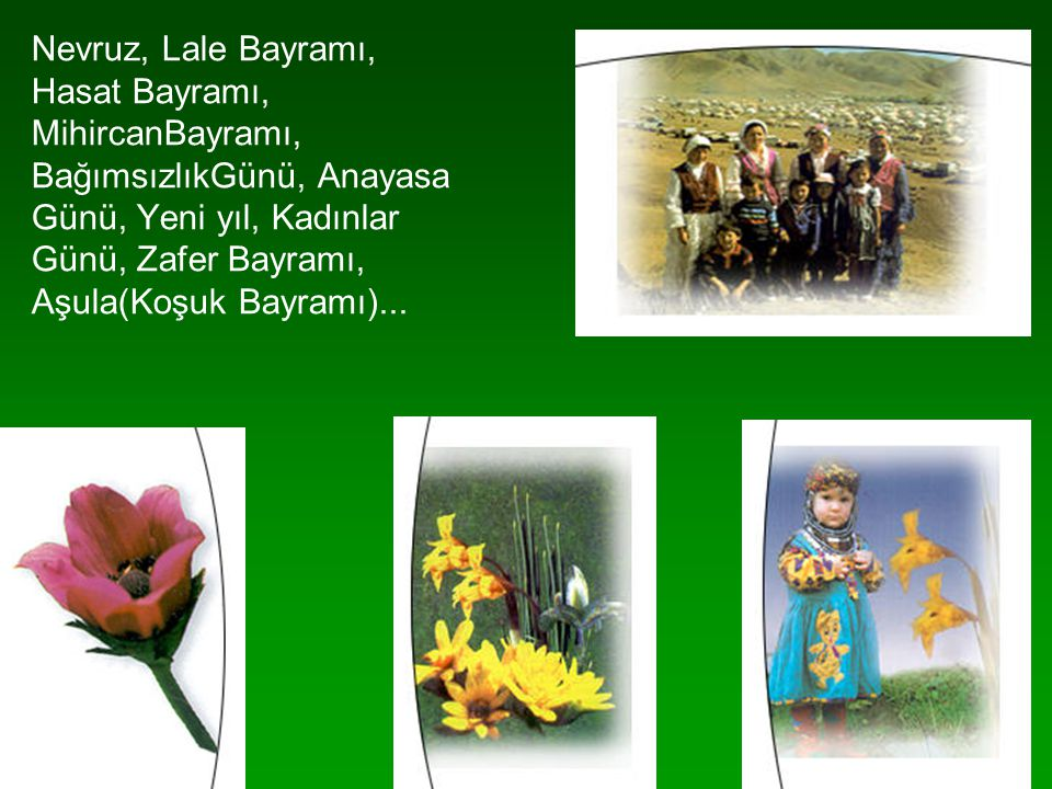 Nevruz, Lale Bayramı, Hasat Bayramı, MihircanBayramı, BağımsızlıkGünü, Anayasa Günü, Yeni yıl, Kadınlar Günü, Zafer Bayramı, Aşula(Koşuk Bayramı)...