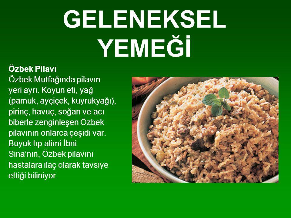 GELENEKSEL YEMEĞİ Özbek Pilavı Özbek Mutfağında pilavın yeri ayrı. Koyun eti, yağ (pamuk, ayçiçek, kuyrukyağı), pirinç, havuç, soğan ve acı biberle ze