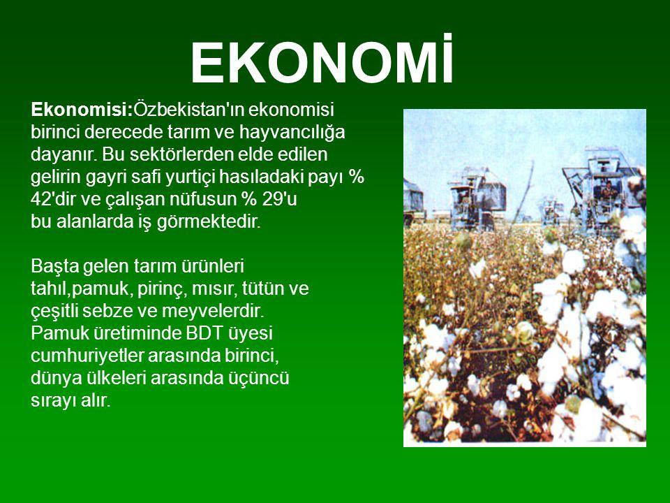 EKONOMİ Ekonomisi:Özbekistan'ın ekonomisi birinci derecede tarım ve hayvancılığa dayanır. Bu sektörlerden elde edilen gelirin gayri safi yurtiçi hasıl
