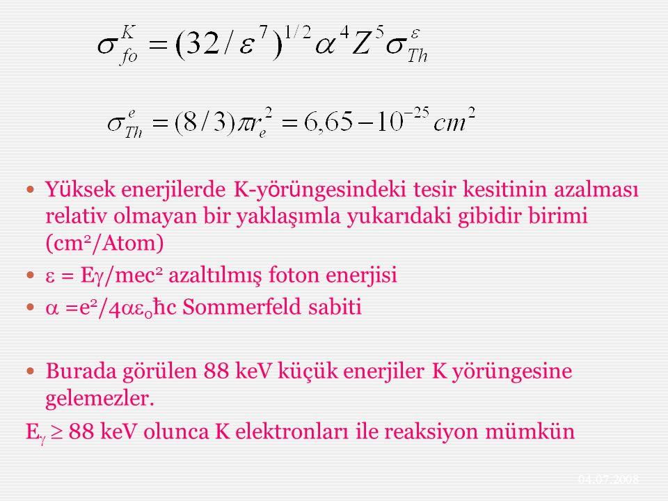 Y ü ksek enerjilerde K-y ö r ü ngesindeki tesir kesitinin azalması relativ olmayan bir yaklaşımla yukarıdaki gibidir birimi (cm 2 /Atom)  = E  /mec 2 azaltılmış foton enerjisi  =e 2 /4  0 ħc Sommerfeld sabiti Burada görülen 88 keV küçük enerjiler K yörüngesine gelemezler.