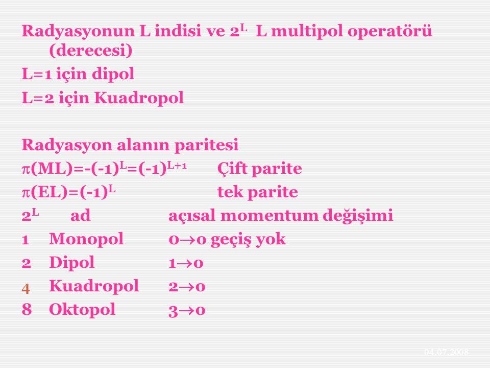 Radyasyonun L indisi ve 2 L L multipol operatörü (derecesi) L=1 için dipol L=2 için Kuadropol Radyasyon alanın paritesi  (ML)=-(-1) L =(-1) L+1 Çift parite  (EL)=(-1) L tek parite 2 L adaçısal momentum değişimi 1Monopol0  o geçiş yok 2Dipol1  o 4 Kuadropol2  o 8Oktopol3  o 04.07.2008
